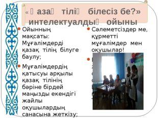 « Қазақ тілің білесіз бе?» интелектуалдық ойыны Ойынның мақсаты: Мұғалімдерд