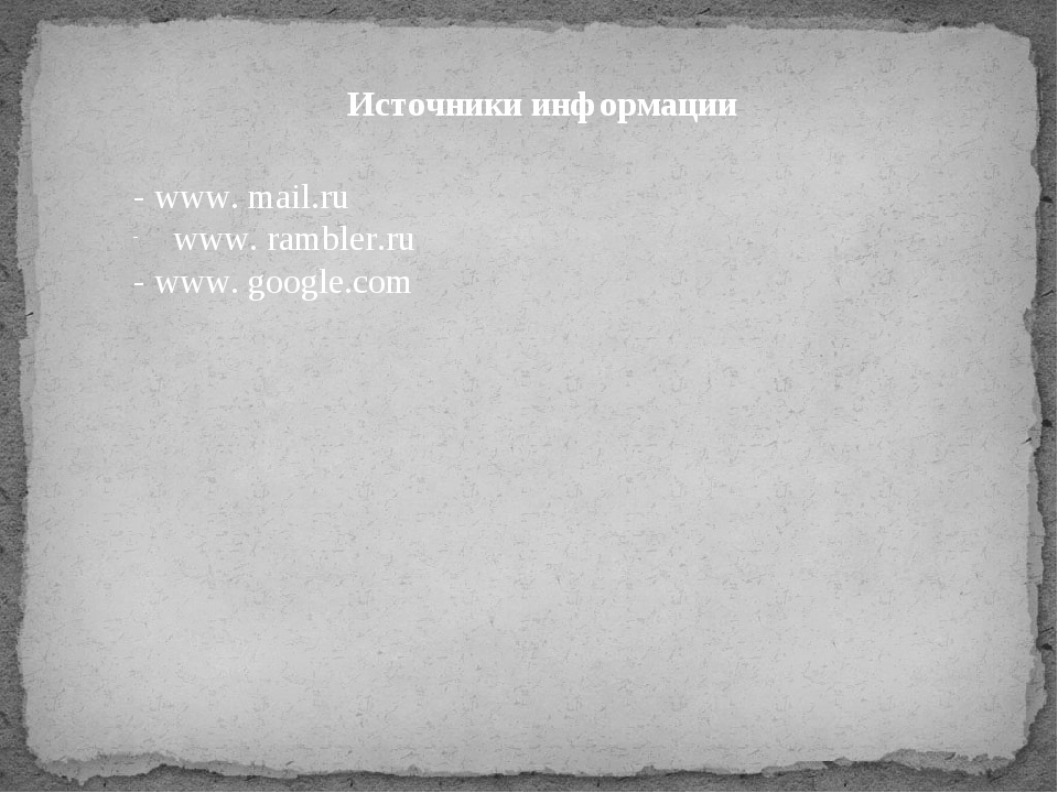 Источники информации - www. mail.ru www. rambler.ru - www. google.com
