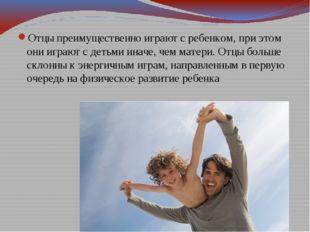 Отцы преимущественно играют с ребенком, при этом они играют с детьми иначе, ч