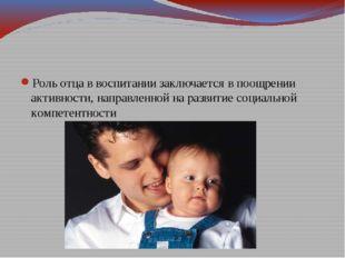 Роль отца в воспитании заключается в поощрении активности, направленной на р