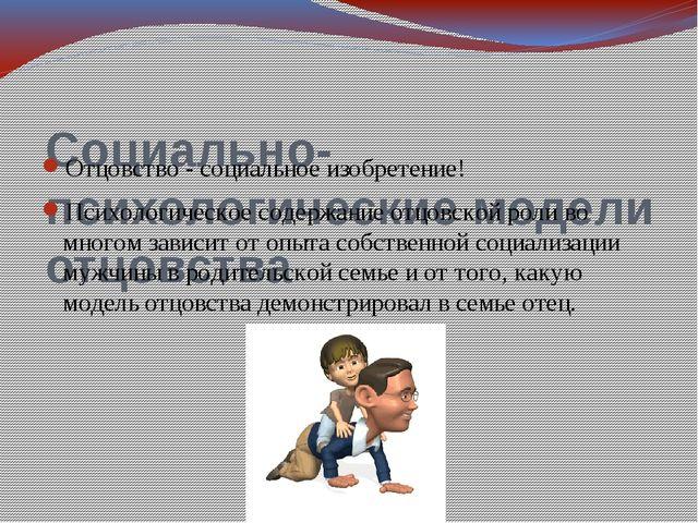 Социально-психологические модели отцовства Отцовство - социальное изобретение...