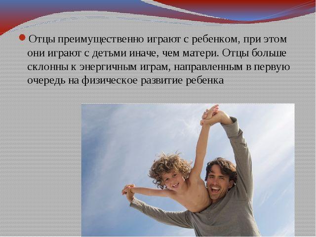 Отцы преимущественно играют с ребенком, при этом они играют с детьми иначе, ч...