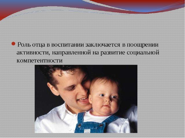 Роль отца в воспитании заключается в поощрении активности, направленной на р...
