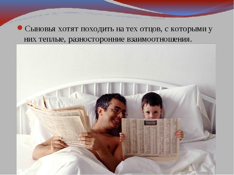 Сыновья хотят походить на тех отцов, с которыми у них теплые, разносторонние...