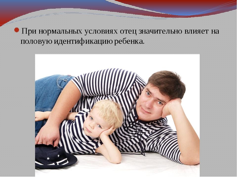 При нормальных условиях отец значительно влияет на половую идентификацию ребе...