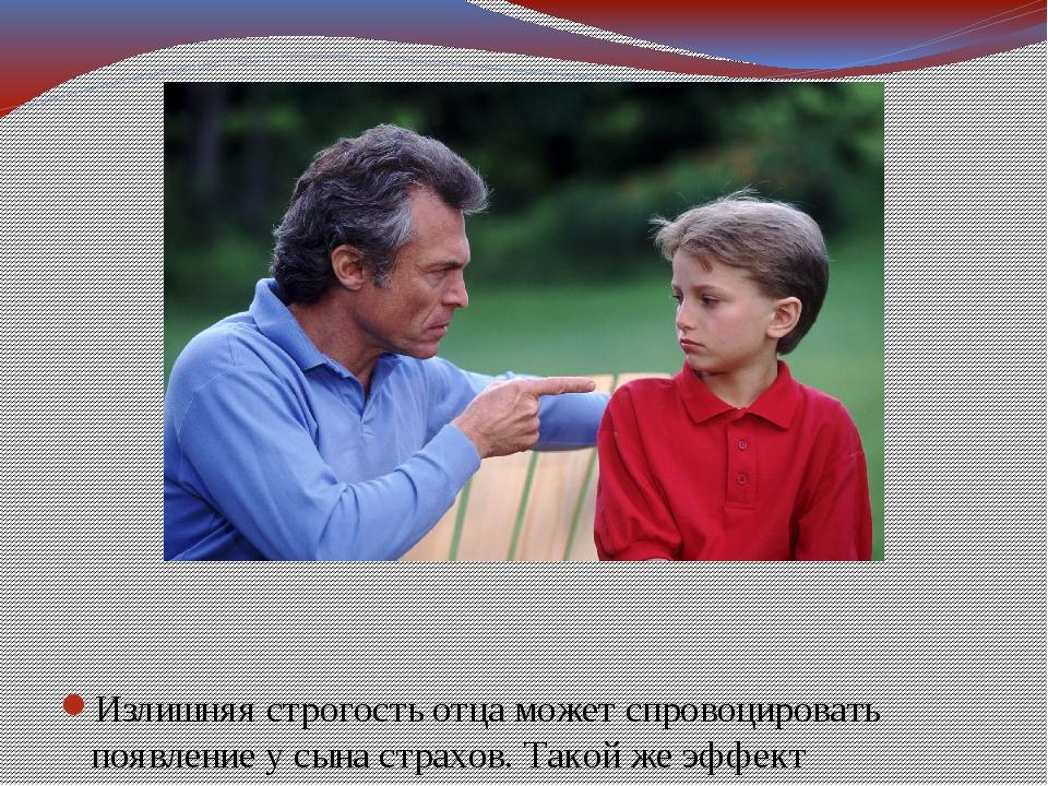 Излишняя строгость отца может спровоцировать появление у сына страхов. Такой...