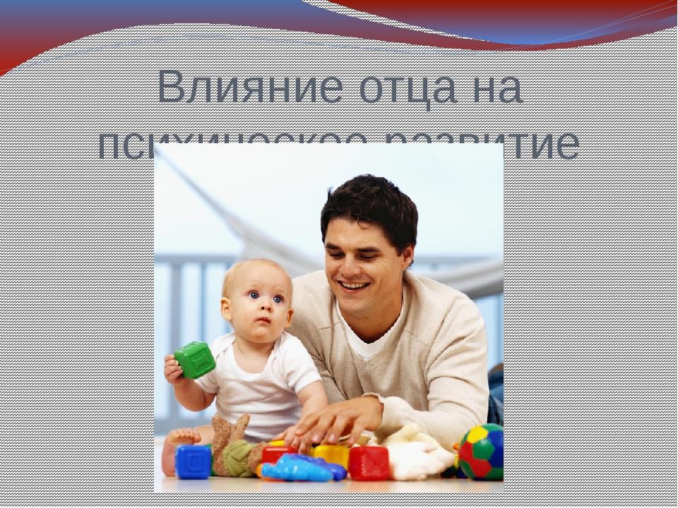 Влияние отца на психическое развитие ребенка