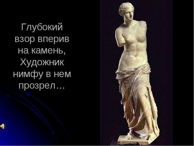 Глубокий взор вперив на камень, Художник нимфу в нем прозрел…
