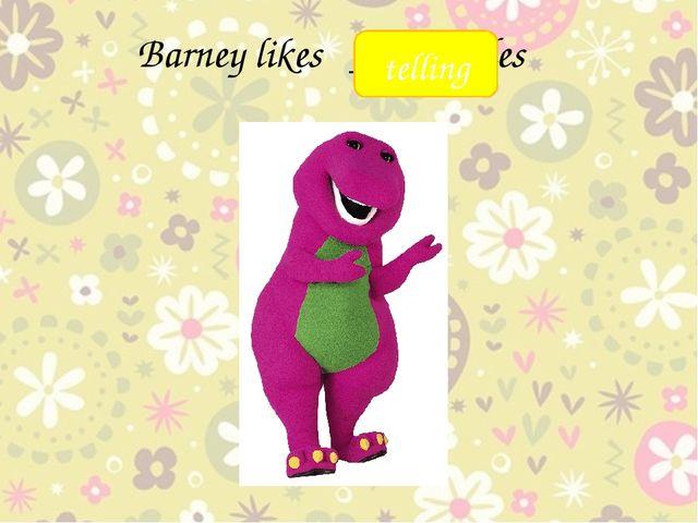 Barney likes ____ tales telling