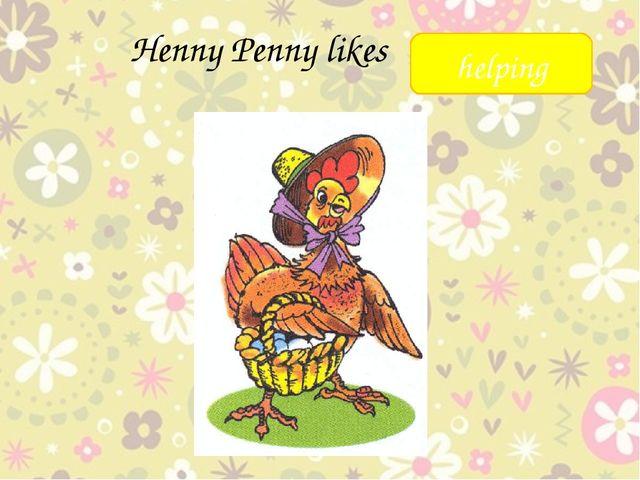 Henny Penny likes _____ helping