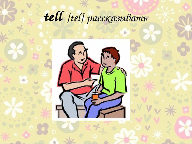 tell [tel] рассказывать