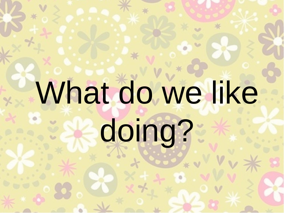 What do we like doing?