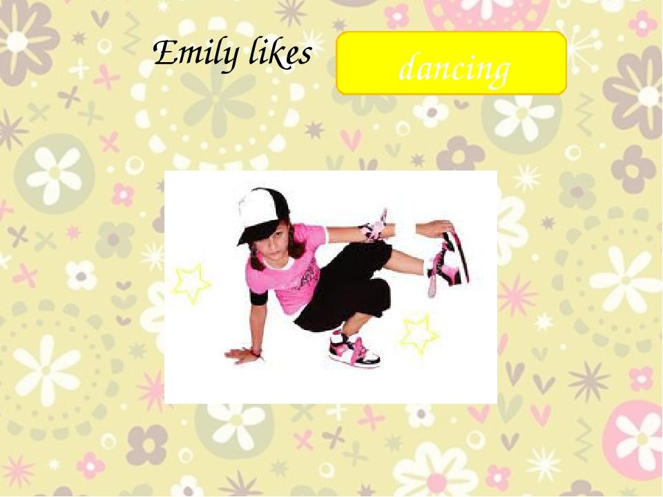 Emily likes ______ dancing