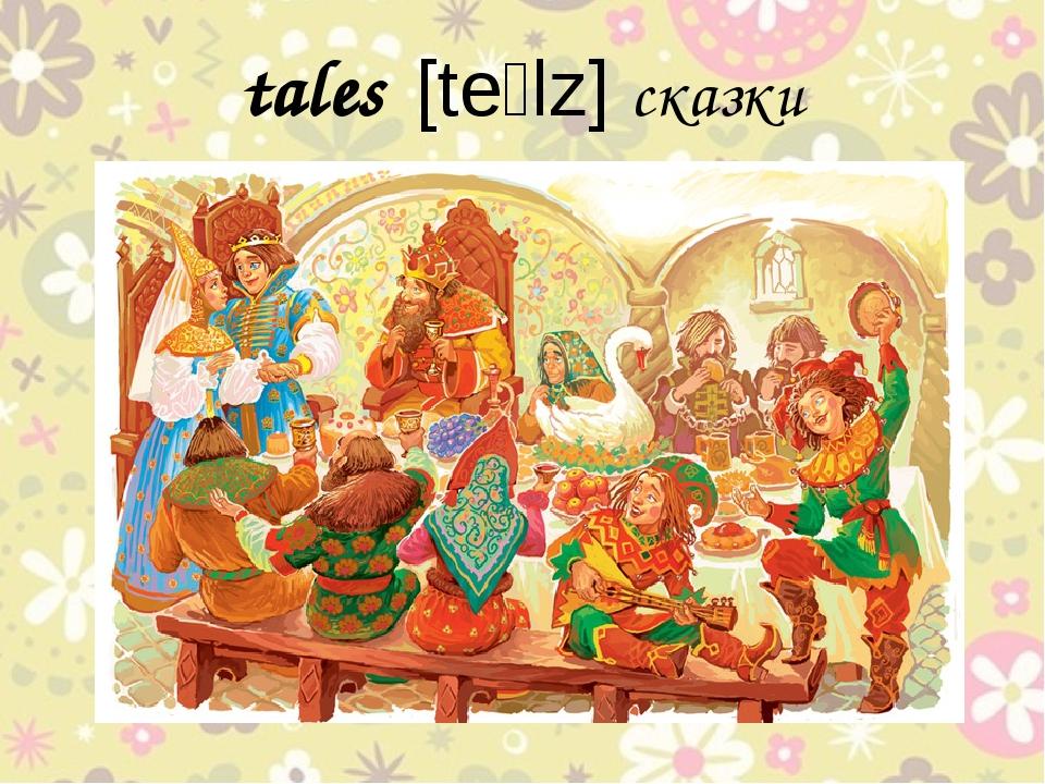 tales [teɪlz] сказки
