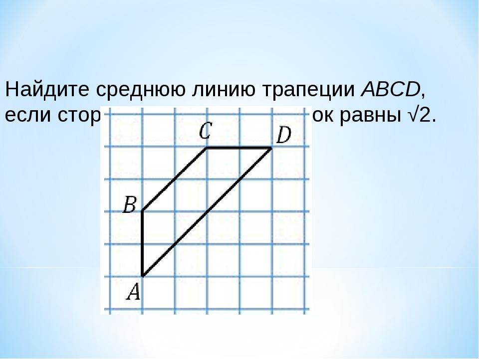 Найдите среднюю линию трапеции ABCD, если стороны квадратных клеток равны √2.
