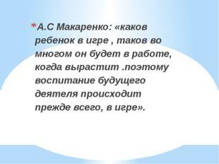А.С Макаренко: «каков ребенок в игре , таков во многом он будет в работе, ко