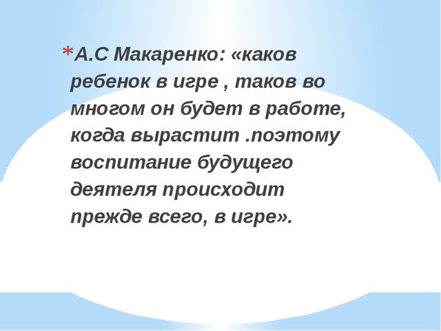 А.С Макаренко: «каков ребенок в игре , таков во многом он будет в работе, ко...