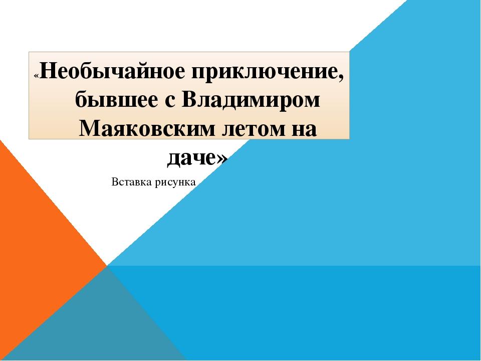 «Необычайное приключение, бывшее с Владимиром Маяковским летом на даче»