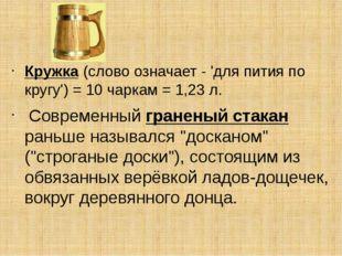 Кружка(слово означает - 'для пития по кругу') = 10 чаркам = 1,23 л. Соврем