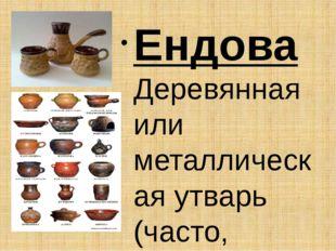 Ендова Деревянная или металлическая утварь (часто, украшенная орнаментом), ис