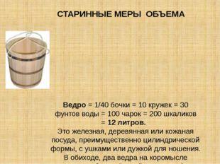 Ведро= 1/40 бочки = 10 кружек = 30 фунтов воды = 100 чарок = 200 шкаликов =