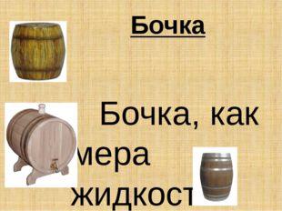 Бочка  Бочка, как мера жидкостей применялась в основном в процессе торговл