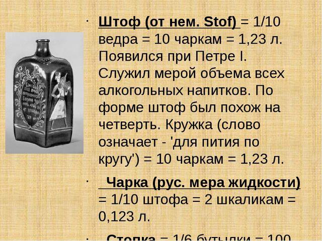Штоф(от нем. Stof) = 1/10 ведра = 10 чаркам = 1,23 л. Появился при Петре I....