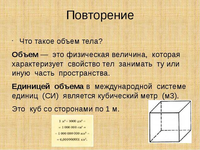 Повторение Что такое объем тела? Объем— этофизическая величина, которая х...