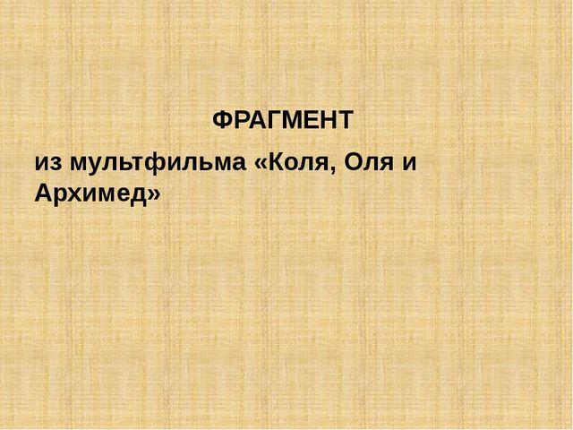 ФРАГМЕНТ из мультфильма «Коля, Оля и Архимед»