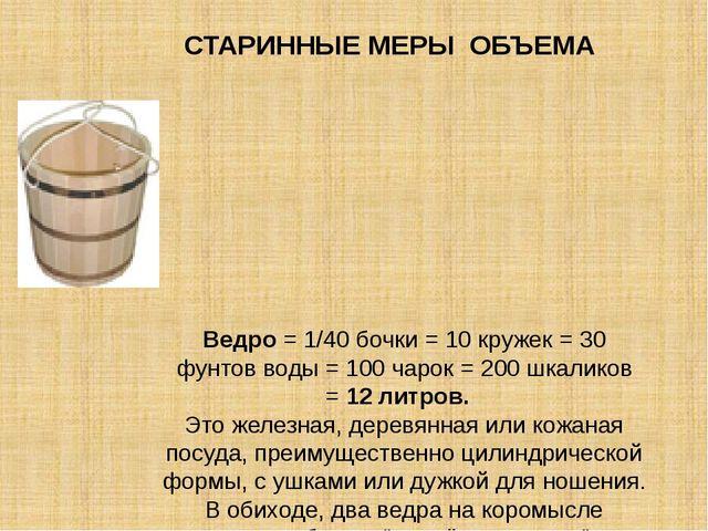 Ведро= 1/40 бочки = 10 кружек = 30 фунтов воды = 100 чарок = 200 шкаликов =...