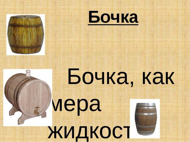 Бочка  Бочка, как мера жидкостей применялась в основном в процессе торговл...