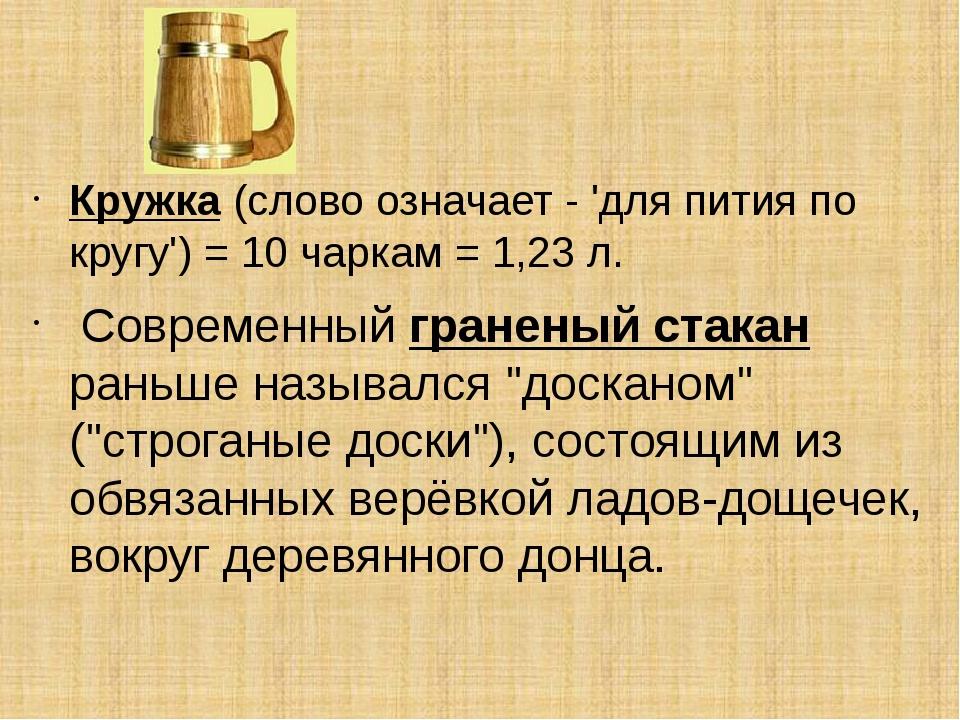 Кружка(слово означает - 'для пития по кругу') = 10 чаркам = 1,23 л. Соврем...