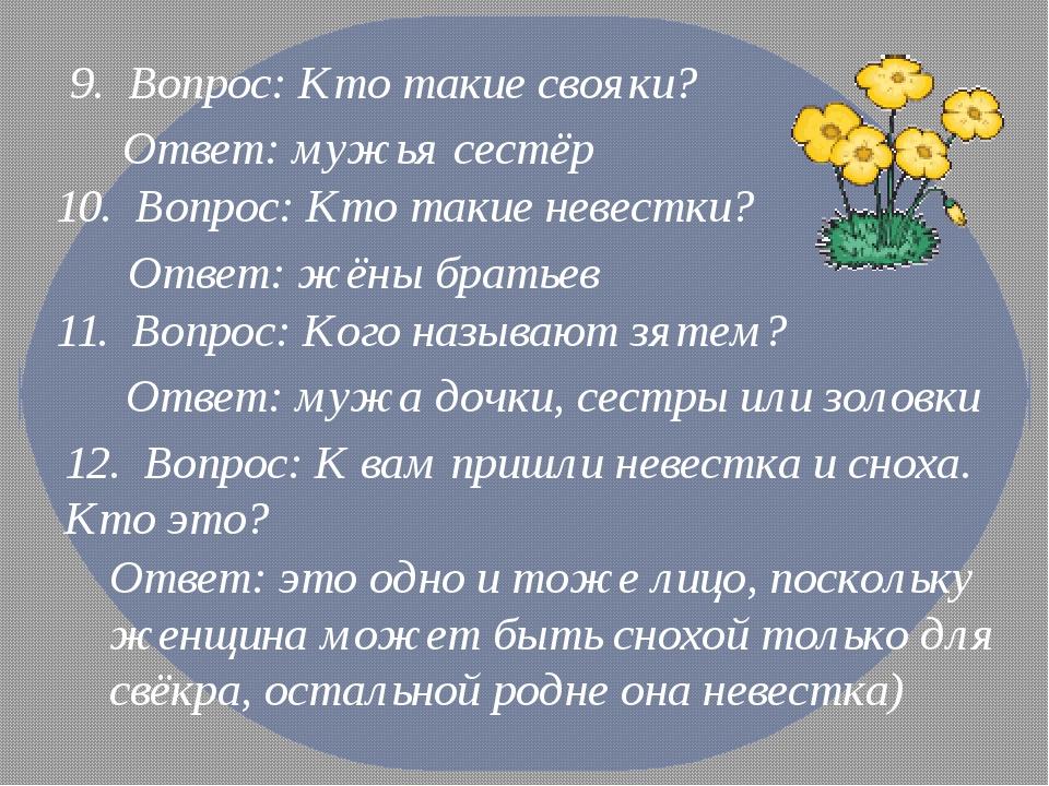9. Вопрос: Кто такие свояки? Ответ: мужья сестёр 10. Вопрос: Кто такие невест...