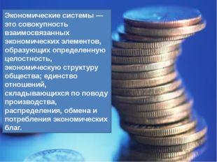 Экономические системы — это совокупность взаимосвязанных экономических элемен
