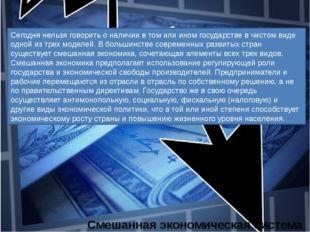Смешанная экономическая система Сегодня нельзя говорить о наличии в том или и