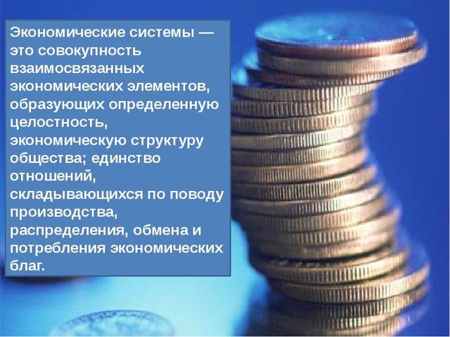 Экономические системы — это совокупность взаимосвязанных экономических элемен...