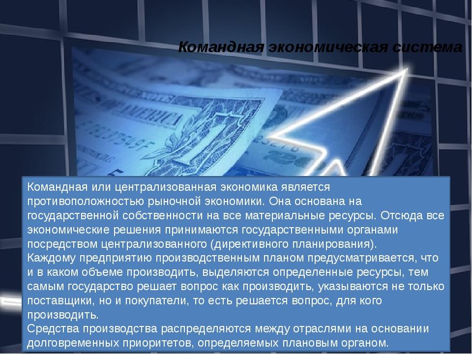 Командная экономическая система Командная или централизованная экономика явля...