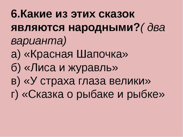 6.Какие из этих сказок являются народными?( два варианта) а) «Красная Шапочка...