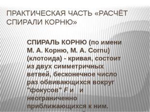 ПРАКТИЧЕСКАЯ ЧАСТЬ «РАСЧЁТ СПИРАЛИ КОРНЮ» СПИРАЛЬ КОРНЮ(по имени М. А. Корню