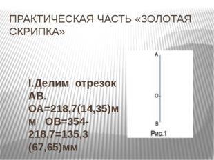 ПРАКТИЧЕСКАЯ ЧАСТЬ «ЗОЛОТАЯ СКРИПКА» I.Делим отрезок АВ. ОА=218,7(14,35)мм ОВ