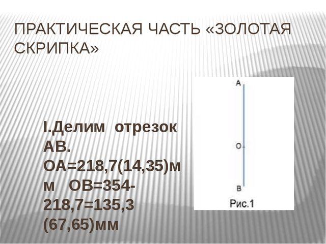 ПРАКТИЧЕСКАЯ ЧАСТЬ «ЗОЛОТАЯ СКРИПКА» I.Делим отрезок АВ. ОА=218,7(14,35)мм ОВ...