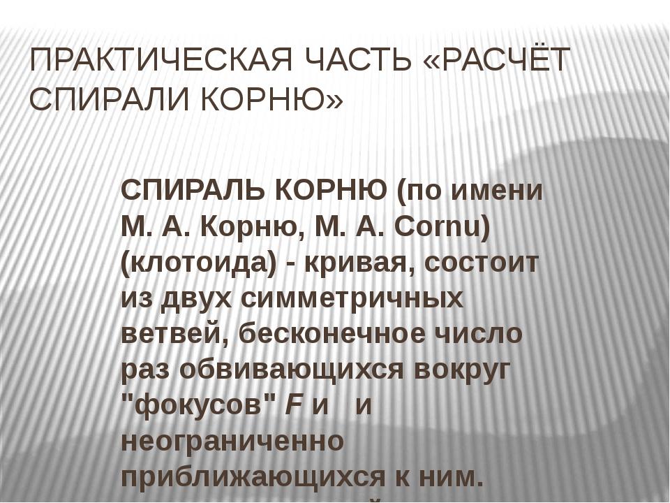 ПРАКТИЧЕСКАЯ ЧАСТЬ «РАСЧЁТ СПИРАЛИ КОРНЮ» СПИРАЛЬ КОРНЮ(по имени М. А. Корню...