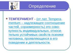 Определение ТЕМПЕРАМЕНТ - (от лат. Tempera-mentum – надлежащее соотношение ч