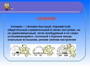 ХОЛЕРИК Холерик — человек быстрый, порывистый, общительный,стремительный в с