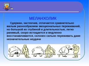 МЕЛАНХОЛИК Сдержан, застенчив, отличается сравнительно малым разнообразием э