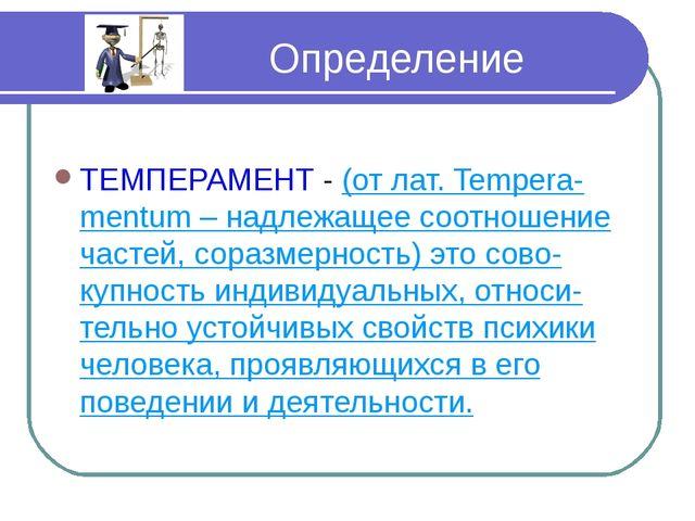 Определение ТЕМПЕРАМЕНТ - (от лат. Tempera-mentum – надлежащее соотношение ч...