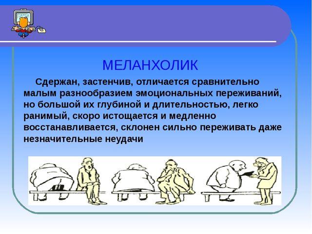 МЕЛАНХОЛИК Сдержан, застенчив, отличается сравнительно малым разнообразием э...