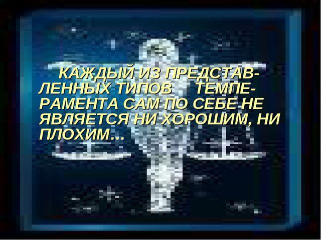 КАЖДЫЙ ИЗ ПРЕДСТАВ-ЛЕННЫХ ТИПОВ ТЕМПЕ-РАМЕНТА САМ ПО СЕБЕ НЕ ЯВЛЯЕТСЯ НИ ХОР...