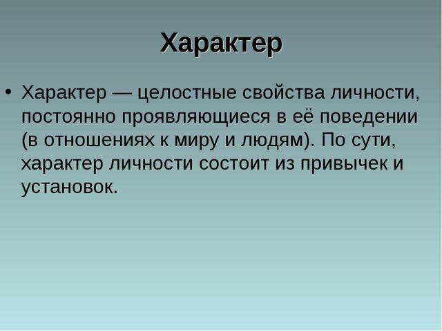 Характер Характер — целостные свойства личности, постоянно проявляющиеся в её...
