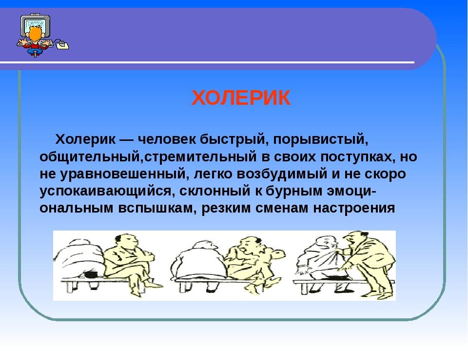 ХОЛЕРИК Холерик — человек быстрый, порывистый, общительный,стремительный в с...